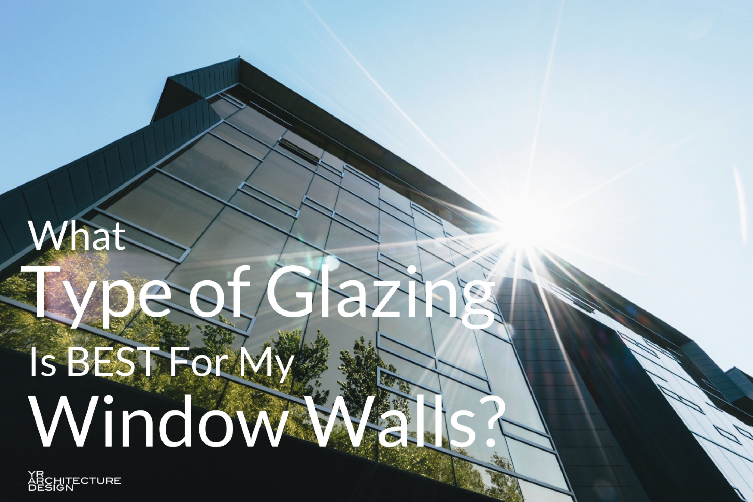 What type of glazing is best for my window walls for Best type of architecture